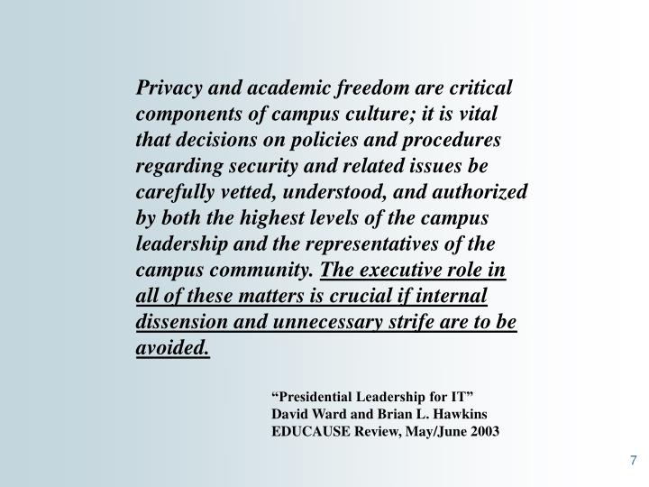 Privacy and academic freedom are critical components of campus culture; it is vital that decisions on policies and procedures regarding security and related issues be carefully vetted, understood, and authorized by both the highest levels of the campus leadership and the representatives of the campus community.