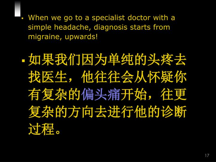 When we go to a specialist doctor with a simple headache, diagnosis starts from migraine, upwards!