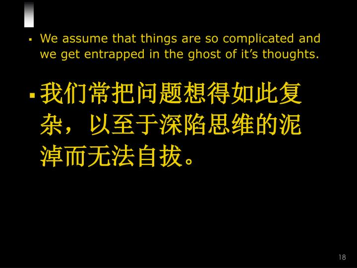 We assume that things are so complicated and we get entrapped in the ghost of it's thoughts.