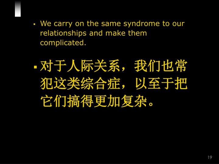 We carry on the same syndrome to our relationships and make them complicated.