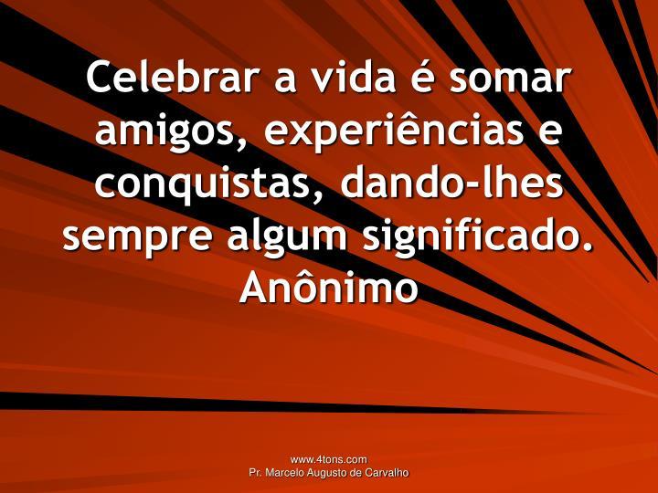 Celebrar a vida  somar amigos, experincias e conquistas, dando-lhes sempre algum significado.