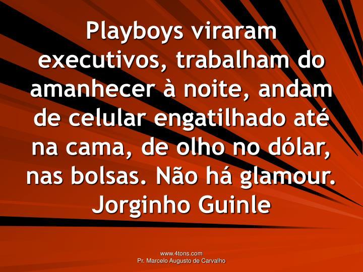 Playboys viraram executivos, trabalham do amanhecer  noite, andam de celular engatilhado at na cama, de olho no dlar, nas bolsas. No h glamour.