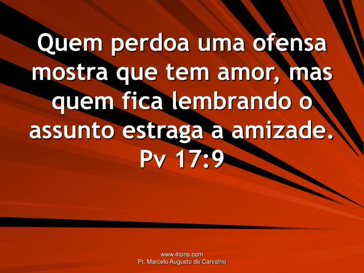 Quem perdoa uma ofensa mostra que tem amor, mas quem fica lembrando o assunto estraga a amizade.