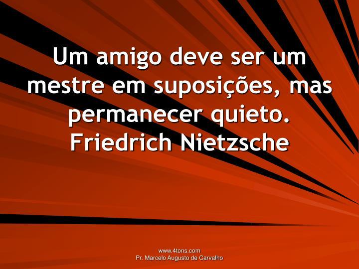 Um amigo deve ser um mestre em suposies, mas permanecer quieto.