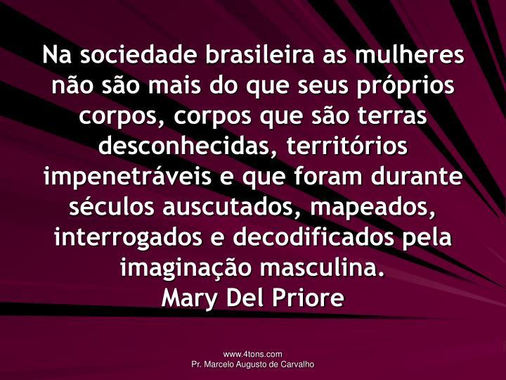 Na sociedade brasileira as mulheres não são mais do que seus próprios corpos, corpos que são terras desconhecidas, territórios impenetráveis e que foram durante séculos auscutados, mapeados, interrogados e decodificados pela imaginação masculina.