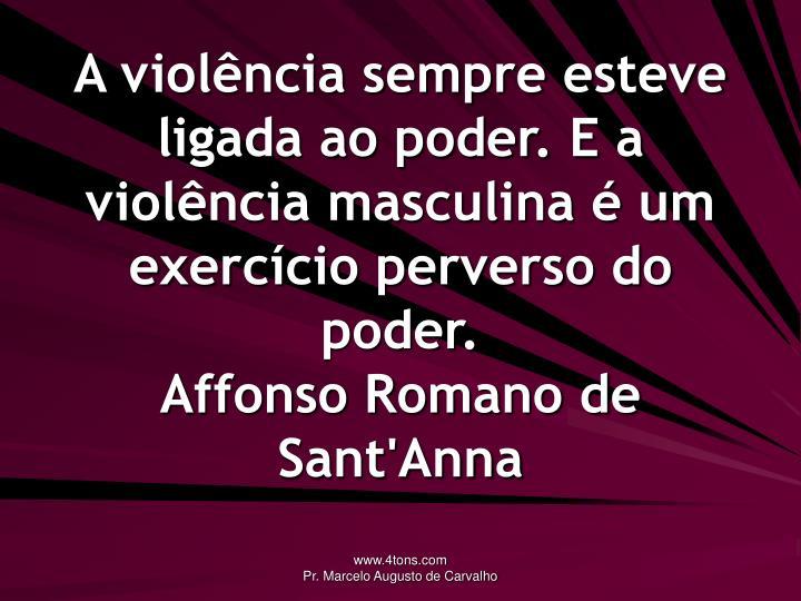A violência sempre esteve ligada ao poder. E a violência masculina é um exercício perverso do poder.
