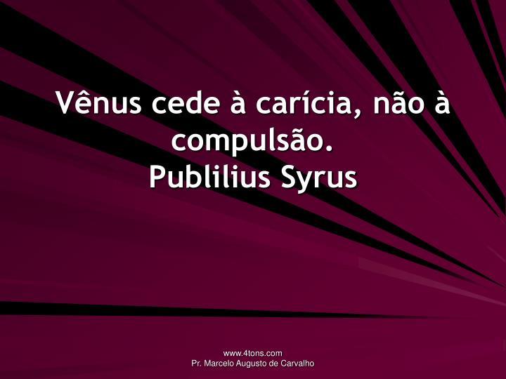 Vênus cede à carícia, não à compulsão.