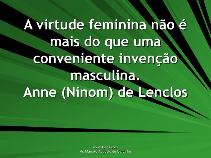 A virtude feminina não é mais do que uma conveniente invenção masculina.