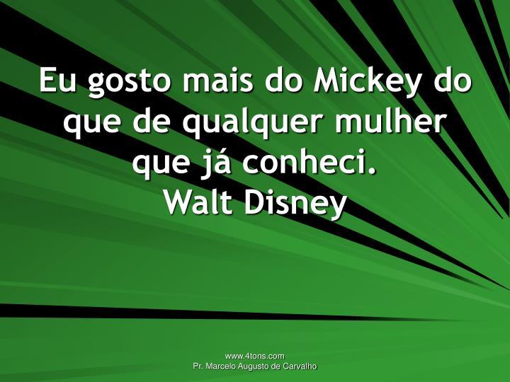 Eu gosto mais do Mickey do que de qualquer mulher que já conheci.
