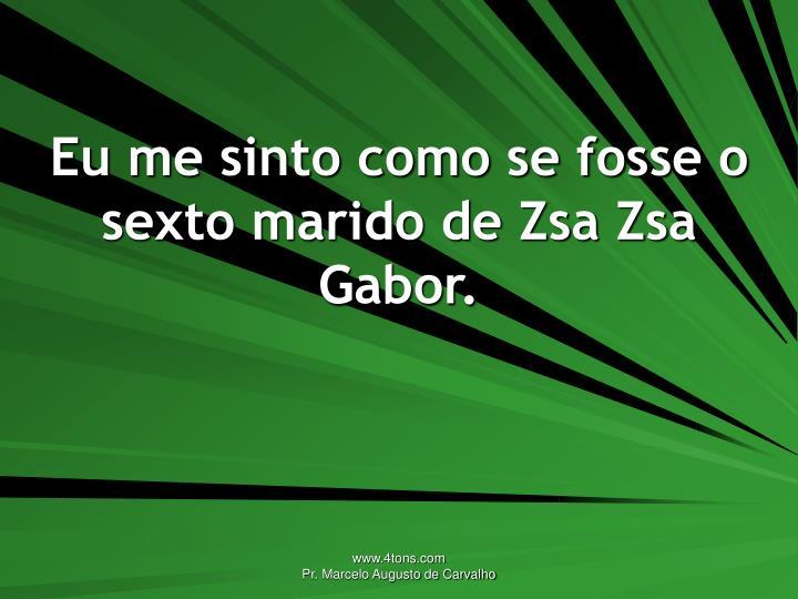 Eu me sinto como se fosse o sexto marido de Zsa Zsa Gabor.