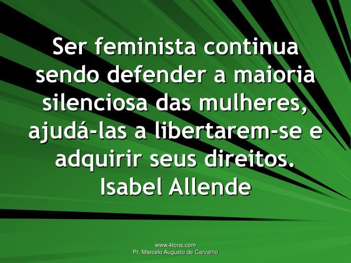 Ser feminista continua sendo defender a maioria silenciosa das mulheres, ajudá-las a libertarem-se e adquirir seus direitos.