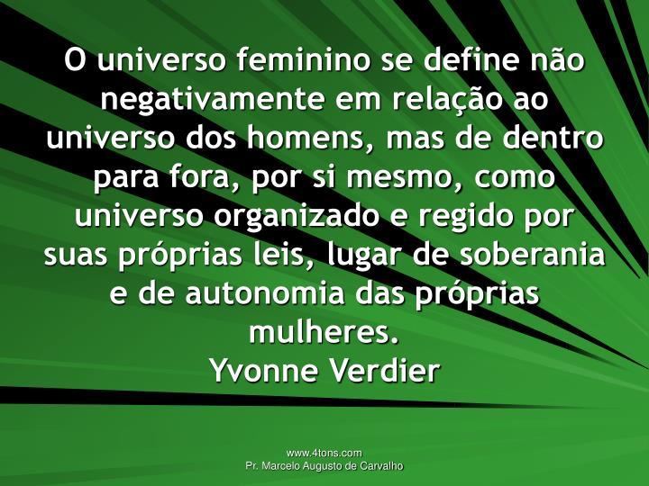 O universo feminino se define não negativamente em relação ao universo dos homens, mas de dentro para fora, por si mesmo, como universo organizado e regido por suas próprias leis, lugar de soberania e de autonomia das próprias mulheres.
