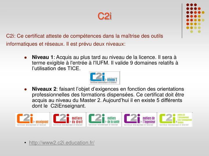 C2i: Ce certificat atteste de compétences dans la maîtrise des outils informatiques et réseaux. Il est prévu deux niveaux: