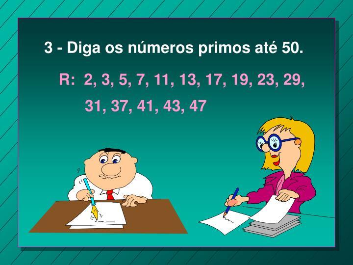 3 - Diga os números primos até 50.