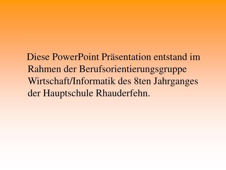 Diese PowerPoint Präsentation entstand im Rahmen der Berufsorientierungsgruppe Wirtschaft/Informatik des 8ten Jahrganges der Hauptschule Rhauderfehn.