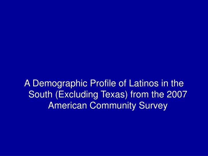 A Demographic Profile of Latinos in the South (Excluding Texas) from the 2007 American Community Survey