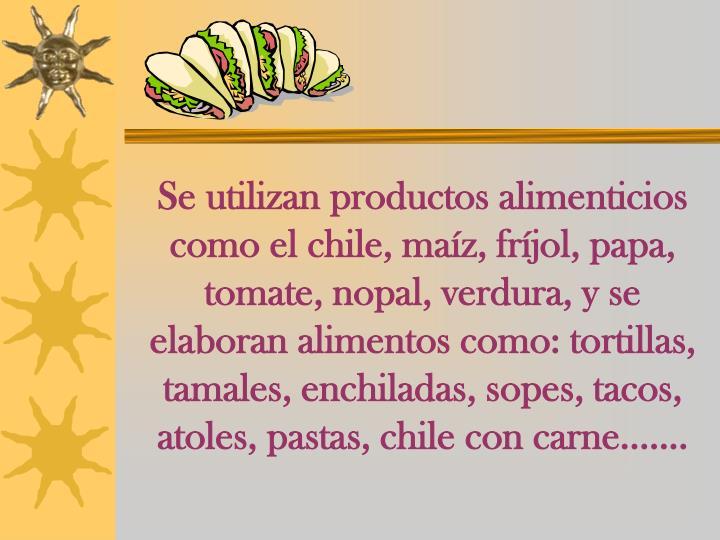 Se utilizan productos alimenticios como el chile, maíz, fríjol, papa, tomate, nopal, verdura, y se elaboran alimentos como: tortillas, tamales, enchiladas, sopes, tacos, atoles, pastas, chile con carne.......