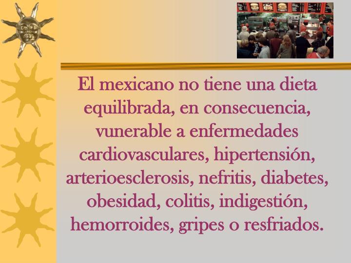 El mexicano no tiene una dieta equilibrada, en consecuencia, vunerable a enfermedades cardiovasculares, hipertensión, arterioesclerosis, nefritis, diabetes, obesidad, colitis, indigestión, hemorroides, gripes o resfriados.