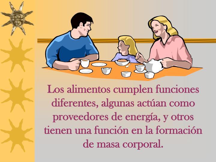 Los alimentos cumplen funciones diferentes, algunas actúan como proveedores de energía, y otros tienen una función en la formación de masa corporal.