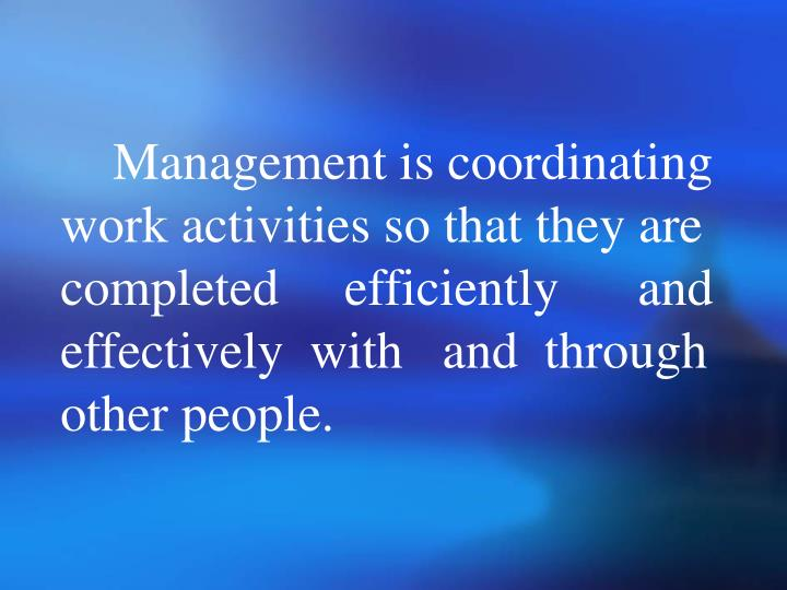 Management is coordinating work activities so that they are completed     efficiently      and effectively  with   and  through other people.