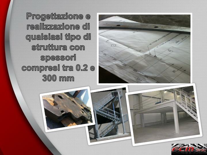 Progettazione e realizzazione di qualsiasi tipo di struttura con spessori compresi tra 0.2 e 300 mm