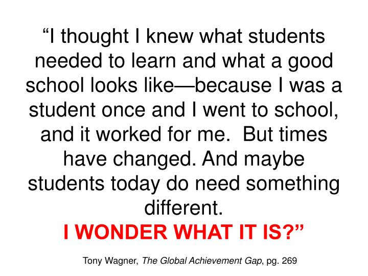 """""""I thought I knew what students needed to learn and what a good school looks like—because I was a student once and I went to school, and it worked for me.  But times have changed. And maybe students today do need something different."""