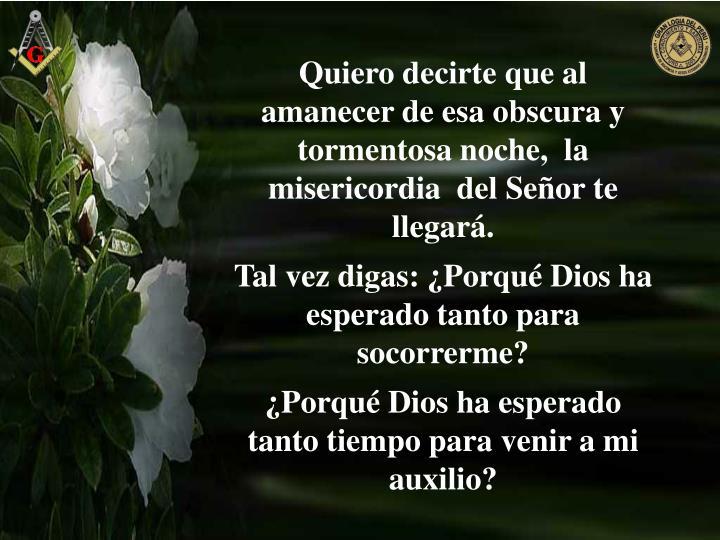 Quiero decirte que al amanecer de esa obscura y tormentosa noche,  la misericordia  del Señor te llegará.
