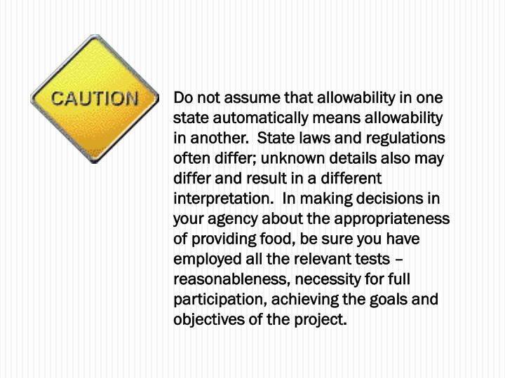 Do not assume that allowability in one state automatically means allowability in another.  State laws and regulations often differ; unknown details also may differ and result in a different interpretation.  In making decisions in your agency about the appropriateness of providing food, be sure you have employed all the relevant tests – reasonableness, necessity for full participation, achieving the goals and objectives of the project.
