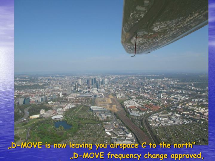 """""""D-MOVE is now leaving you airspace C to the north"""""""
