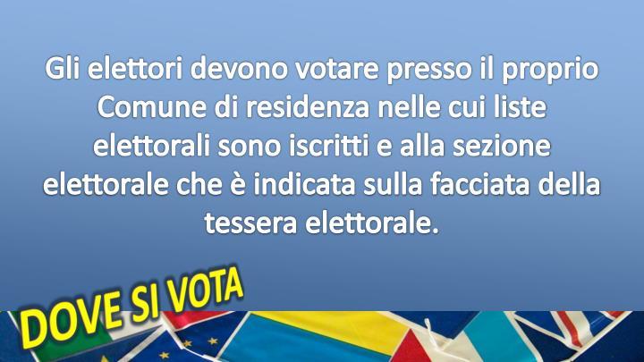 Gli elettori devono votare presso il proprio Comune di residenza nelle cui liste elettorali sono iscritti e alla sezione elettorale che è indicata sulla facciata della tessera elettorale.