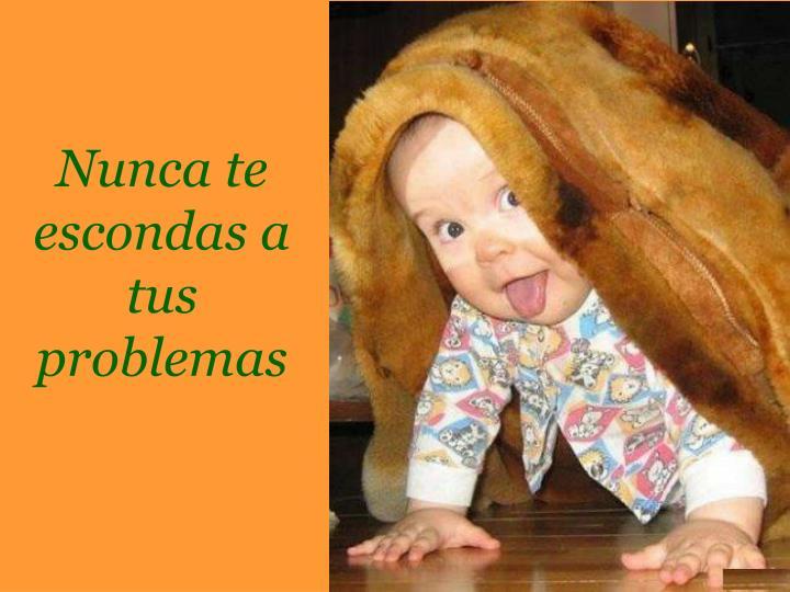Nunca te escondas a tus problemas