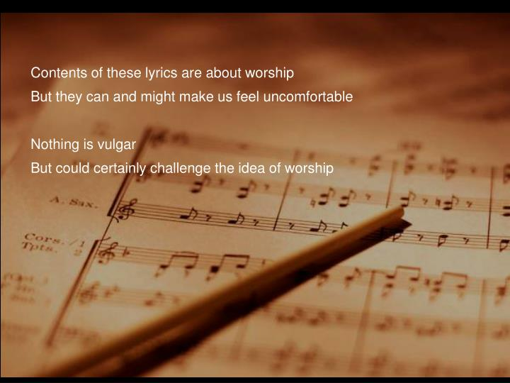 Contents of these lyrics are about worship