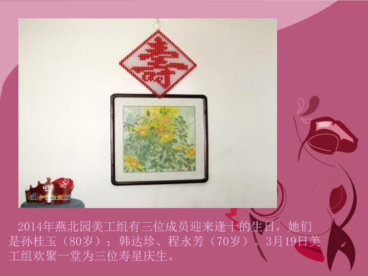 2014年燕北园美工组有三位成员迎来逢十的生日,她们是孙桂玉(80岁);韩达珍、程永芳(70岁)。3月19日美工组欢聚一堂为三位寿星庆生。