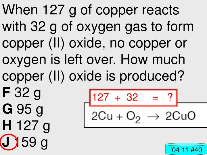 When 127 g of copper reacts with 32 g of oxygen gas to form copper (II) oxide, no copper or oxygen is left over. How much copper (II) oxide is produced?