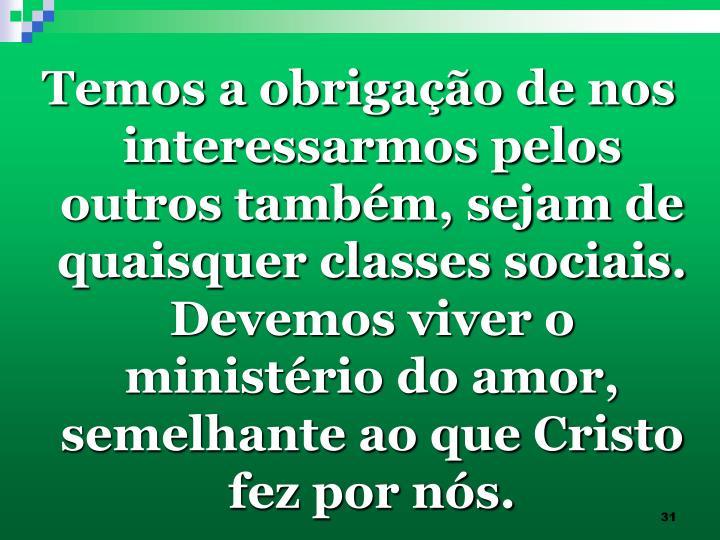 Temos a obrigação de nos interessarmos pelos outros também, sejam de quaisquer classes sociais. Devemos viver o ministério do amor, semelhante ao que Cristo fez por nós.