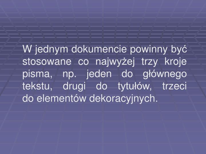 W jednym dokumencie powinny być stosowane co najwyżej trzy kroje pisma, np. jeden do głównego tekstu, drugi do tytułów, trzeci