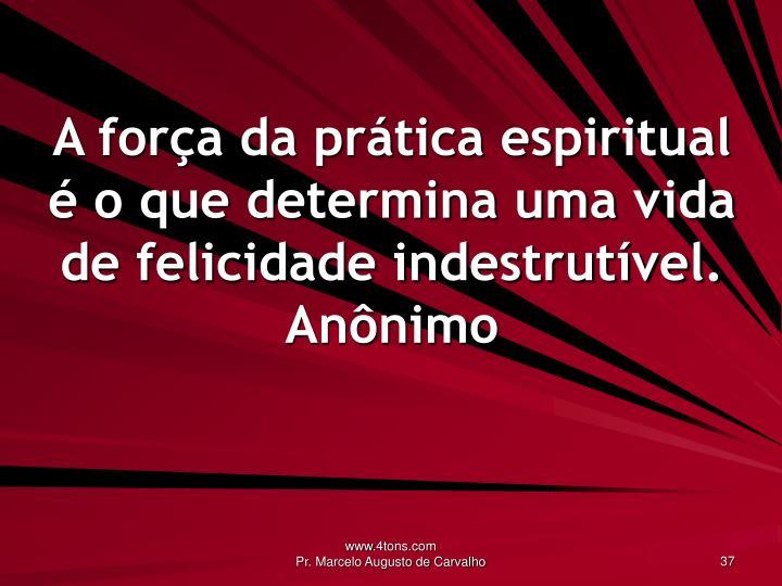 A força da prática espiritual é o que determina uma vida de felicidade indestrutível.