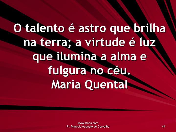 O talento é astro que brilha na terra; a virtude é luz que ilumina a alma e fulgura no céu.