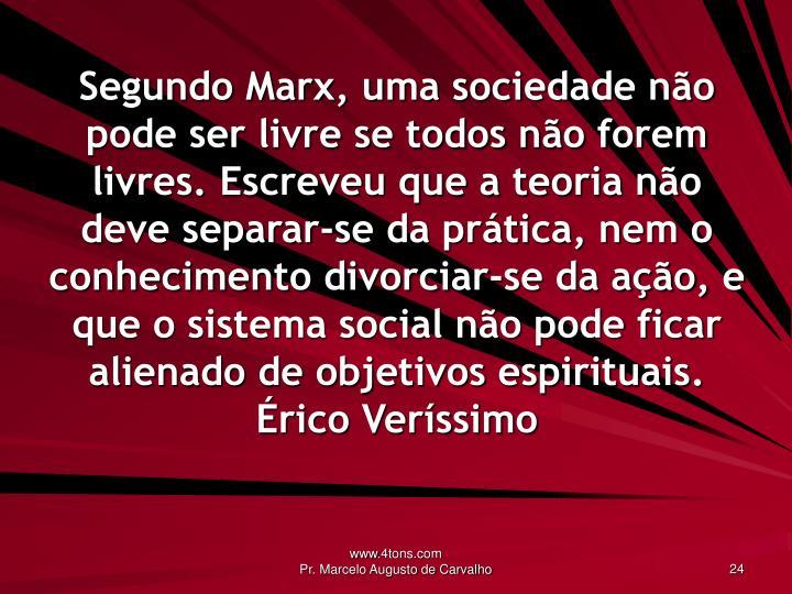 Segundo Marx, uma sociedade não pode ser livre se todos não forem livres. Escreveu que a teoria não deve separar-se da prática, nem o conhecimento divorciar-se da ação, e que o sistema social não pode ficar alienado de objetivos espirituais.