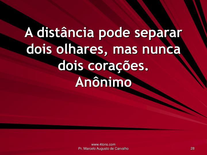 A distância pode separar dois olhares, mas nunca dois corações.