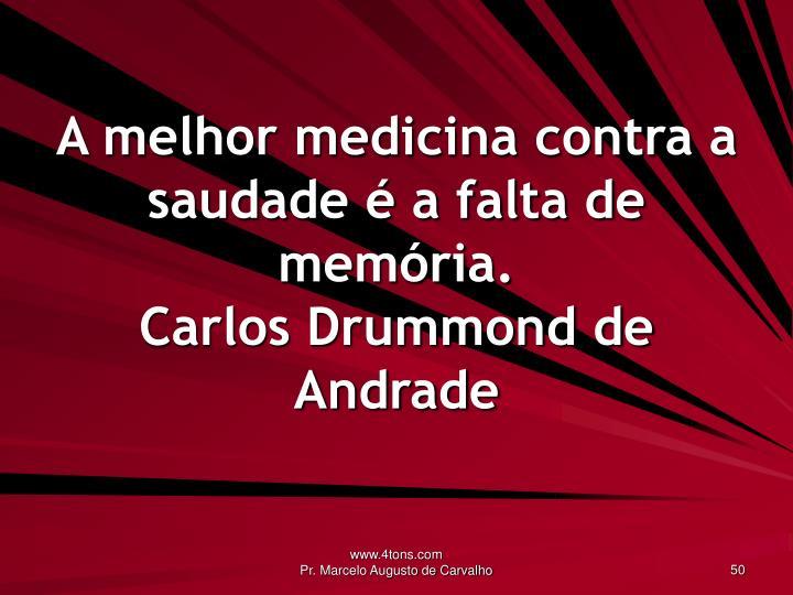 A melhor medicina contra a saudade é a falta de memória.