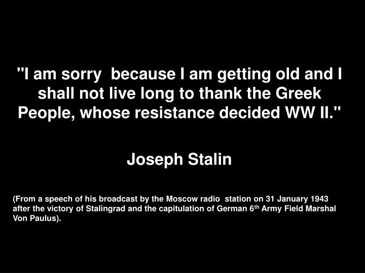 """I am sorry  because I am getting old and I shall not live long to thank the Greek People, whose resistance decided WW II."""