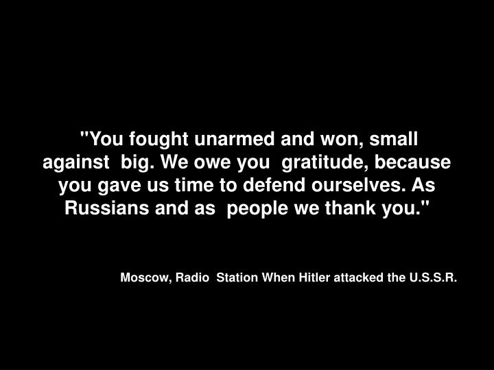 """You fought unarmed and won, small against  big. We owe you  gratitude, because you gave us time to defend ourselves. As Russians and as  people we thank you."""