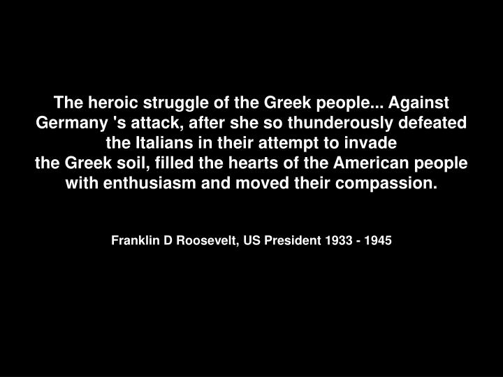 The heroic struggle of the Greek people... Against Germany 's attack, after she so thunderously defeated the Italians in their attempt to invade