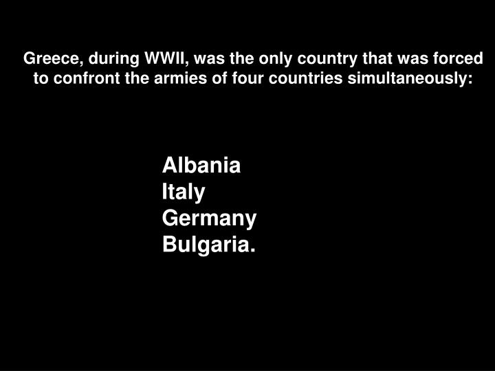 Greece, during WWII, was the only country that was forced