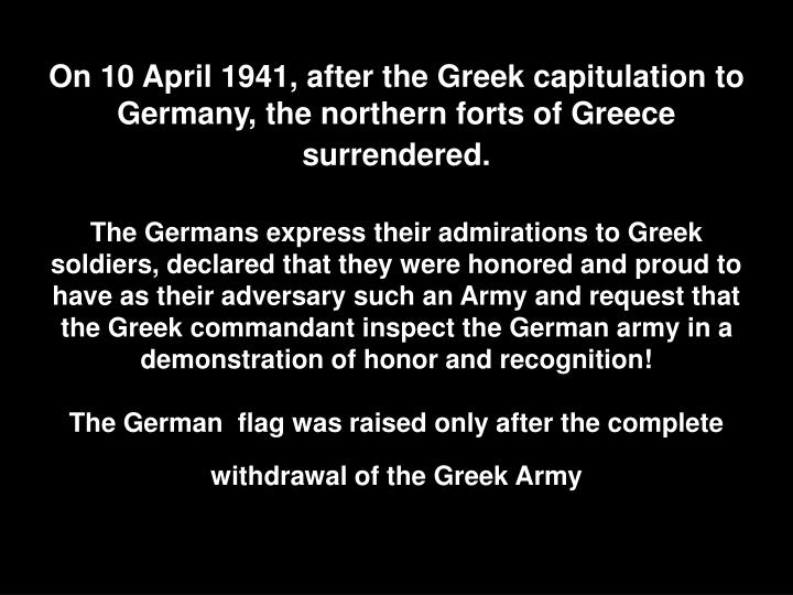 On 10 April 1941, after the Greek capitulation to Germany, the northern forts of Greece surrendered.
