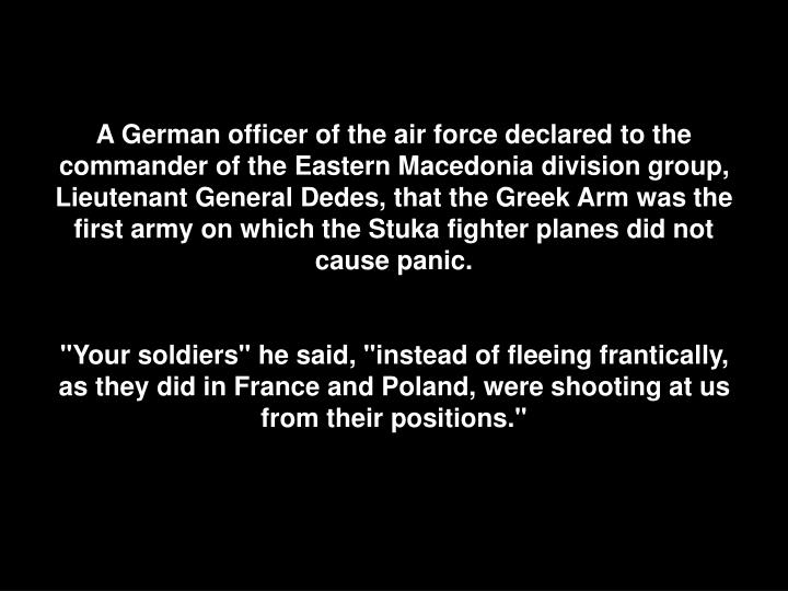 A German officer of the air force declared to the commander of the Eastern Macedonia division group, Lieutenant General Dedes, that the Greek Arm was the first army on which the Stuka fighter planes did not cause panic.