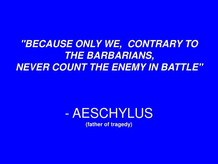"""BECAUSE ONLY WE,  CONTRARY TO THE BARBARIANS,"