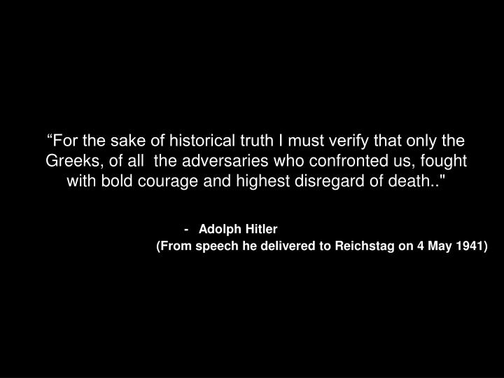 """For the sake of historical truth I must verify that only the Greeks, of all  the adversaries who confronted us, fought with bold courage and highest disregard of death.."""