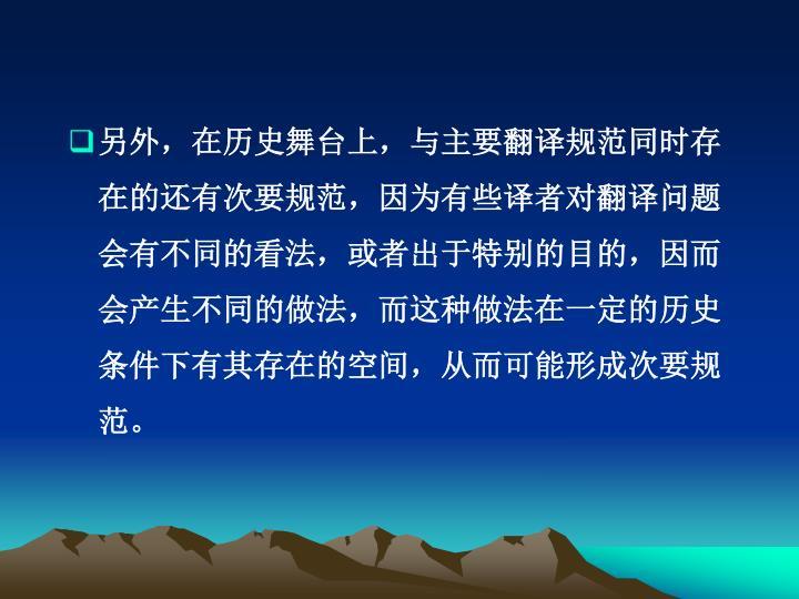 另外,在历史舞台上,与主要翻译规范同时存在的还有次要规范,因为有些译者对翻译问题会有不同的看法,或者出于特别的目的,因而会产生不同的做法,而这种做法在一定的历史条件下有其存在的空间,从而可能形成次要规范。